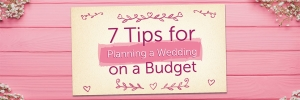 7 Tips For Planning A Wedding On A Budget
