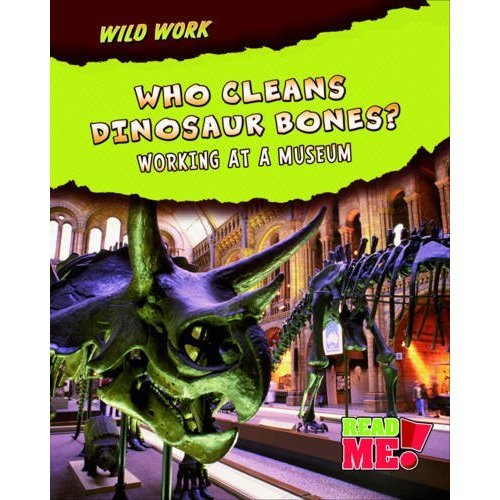Who Cleans Dinosaur Bones?: Working at a Museum (Wild Work)