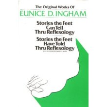 The Original Works of Eunice D. Ingham: Stories the Feet Can Tell Thru Reflexology and Stories the Feet Have Told Thru Reflexology