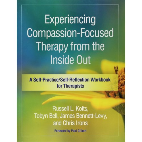 Experiencing Compassion-Focused Therapy from the Inside Out (Self-Practice/Self-Reflection Guides for Psychotherapists)