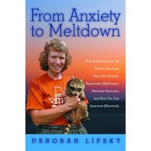 From Anxiety to Meltdown: How Individuals on the Autism Spectrum Deal with Anxiety, Experience Meltdowns, Manifest Tantrums, and How You Can Inter...