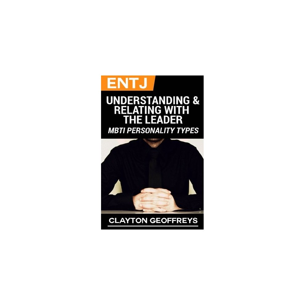 ENTJ: Understanding & Relating with the Leader (MBTI Personality Types)